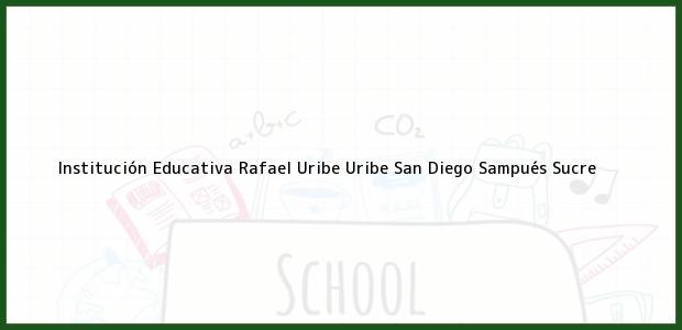 Teléfono, Dirección y otros datos de contacto para Institución Educativa Rafael Uribe Uribe San Diego, Sampués, Sucre, Colombia