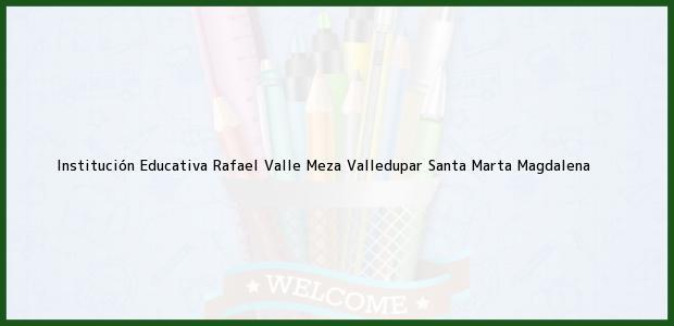 Teléfono, Dirección y otros datos de contacto para Institución Educativa Rafael Valle Meza Valledupar, Santa Marta, Magdalena, Colombia