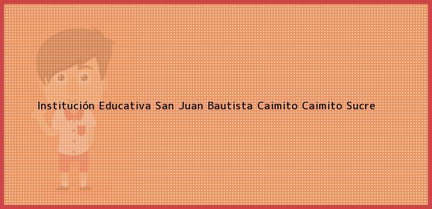 Teléfono, Dirección y otros datos de contacto para Institución Educativa San Juan Bautista Caimito, Caimito, Sucre, Colombia