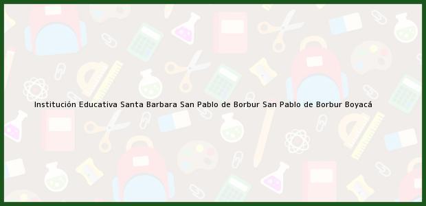 Teléfono, Dirección y otros datos de contacto para Institución Educativa Santa Barbara San Pablo de Borbur, San Pablo de Borbur, Boyacá, Colombia