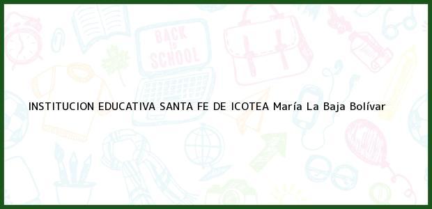 Teléfono, Dirección y otros datos de contacto para Institución Educativa Santa Fe de Icotea, María La Baja, Bolívar, Colombia
