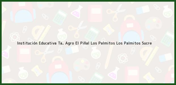 Teléfono, Dirección y otros datos de contacto para Institución Educativa Ta.. Agro El Piñal Los Palmitos, Los Palmitos, Sucre, Colombia
