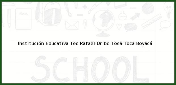 Teléfono, Dirección y otros datos de contacto para Institución Educativa Tec Rafael Uribe Toca, Toca, Boyacá, Colombia