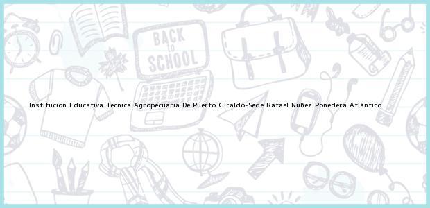 Teléfono, Dirección y otros datos de contacto para Institucion Educativa Tecnica Agropecuaria De Puerto Giraldo-Sede Rafael Nuñez, Ponedera, Atlántico, Colombia