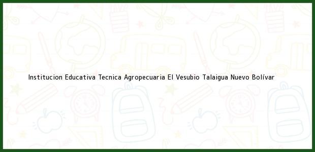 Teléfono, Dirección y otros datos de contacto para Institucion Educativa Tecnica Agropecuaria El Vesubio, Talaigua Nuevo, Bolívar, Colombia