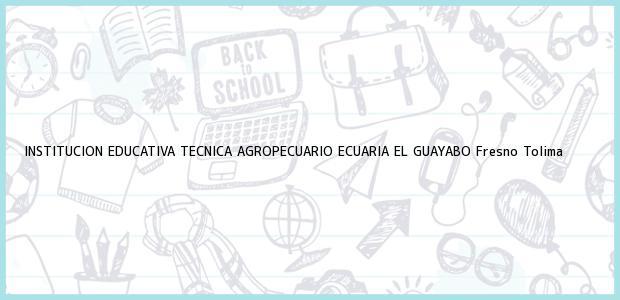 Teléfono, Dirección y otros datos de contacto para INSTITUCION EDUCATIVA TECNICA AGROPECUARIO ECUARIA EL GUAYABO, Fresno, Tolima, Colombia