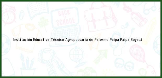 Teléfono, Dirección y otros datos de contacto para Institución Educativa Técnico Agropecuaria de Palermo Paipa, Paipa, Boyacá, Colombia