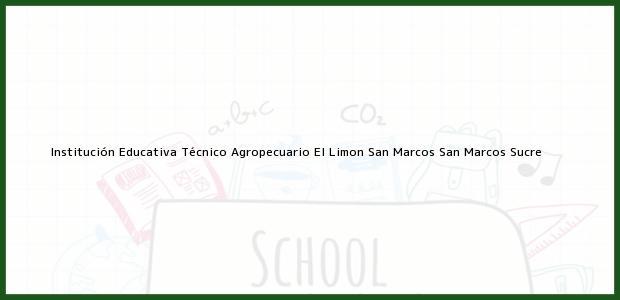 Teléfono, Dirección y otros datos de contacto para Institución Educativa Técnico Agropecuario El Limon San Marcos, San Marcos, Sucre, Colombia