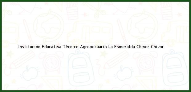 Teléfono, Dirección y otros datos de contacto para Institución Educativa Técnico Agropecuario La Esmeralda Chivor, Chivor, , Colombia