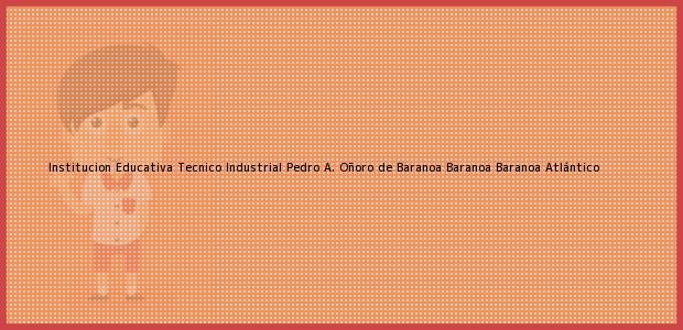 Teléfono, Dirección y otros datos de contacto para Institucion Educativa Tecnico Industrial Pedro A. Oñoro de Baranoa Baranoa, Baranoa, Atlántico, Colombia