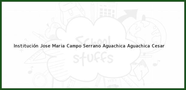 Teléfono, Dirección y otros datos de contacto para Institución Jose Maria Campo Serrano Aguachica, Aguachica, Cesar, Colombia