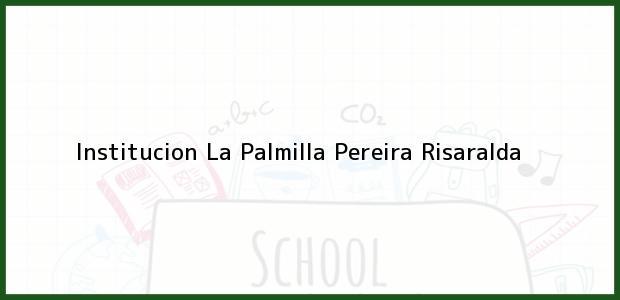 Teléfono, Dirección y otros datos de contacto para Institucion La Palmilla, Pereira, Risaralda, Colombia