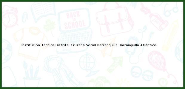 Teléfono, Dirección y otros datos de contacto para Institución Técnica Distrital Cruzada Social Barranquilla, Barranquilla, Atlántico, Colombia