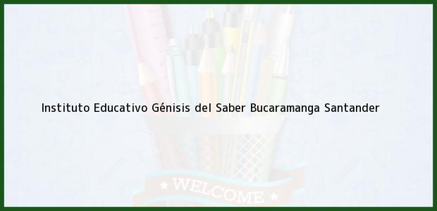 Teléfono, Dirección y otros datos de contacto para Instituto Educativo Génisis del Saber, Bucaramanga, Santander, Colombia