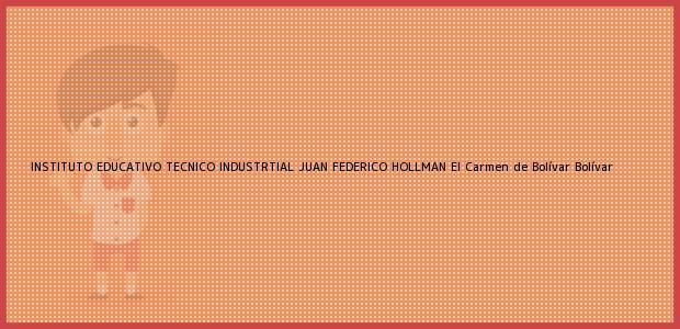 Teléfono, Dirección y otros datos de contacto para INSTITUTO EDUCATIVO TECNICO INDUSTRTIAL JUAN FEDERICO HOLLMAN, El Carmen de Bolívar, Bolívar, Colombia