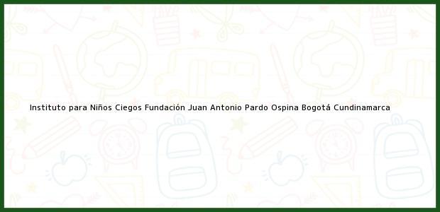 Teléfono, Dirección y otros datos de contacto para Instituto para Niños Ciegos Fundación Juan Antonio Pardo Ospina, Bogotá, Cundinamarca, Colombia