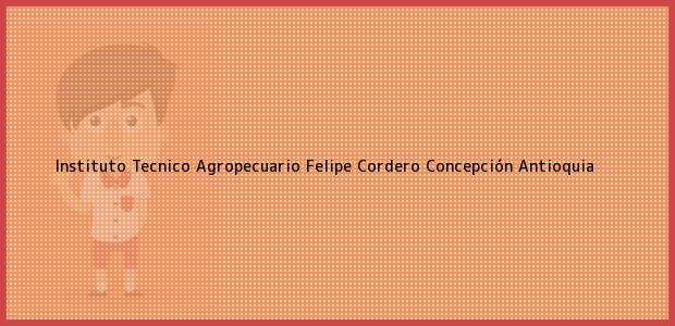 Teléfono, Dirección y otros datos de contacto para Instituto Tecnico Agropecuario Felipe Cordero, Concepción, Antioquia, Colombia