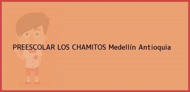 Teléfono, Dirección y otros datos de contacto para PREESCOLAR LOS CHAMITOS, Medellín, Antioquia, Colombia