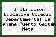 Institución Educativa Colegio Departamental La Sabana Puerto Gaitán Meta