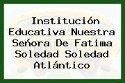 Institución Educativa Nuestra Señora De Fatima Soledad Soledad Atlántico