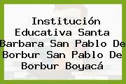 Institución Educativa Santa Barbara San Pablo De Borbur San Pablo De Borbur Boyacá