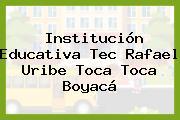 Institución Educativa Tec Rafael Uribe Toca Toca Boyacá