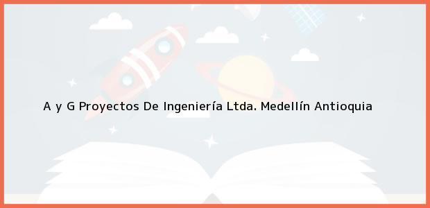 Teléfono, Dirección y otros datos de contacto para A y G Proyectos De Ingeniería Ltda., Medellín, Antioquia, Colombia