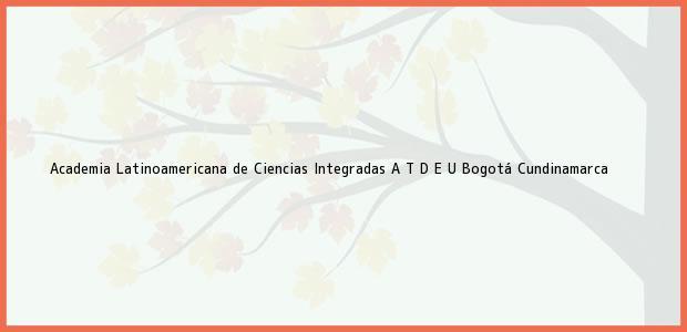 Teléfono, Dirección y otros datos de contacto para Academia Latinoamericana de Ciencias Integradas A T D E U, Bogotá, Cundinamarca, Colombia