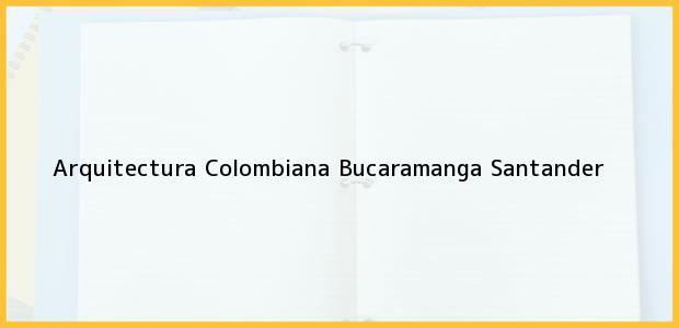 Teléfono, Dirección y otros datos de contacto para Arquitectura Colombiana, Bucaramanga, Santander, Colombia