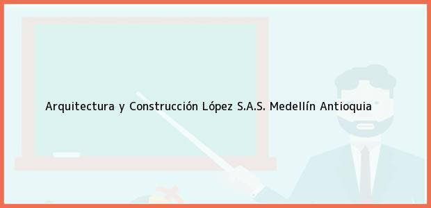 Teléfono, Dirección y otros datos de contacto para Arquitectura y Construcción López S.A.S., Medellín, Antioquia, Colombia