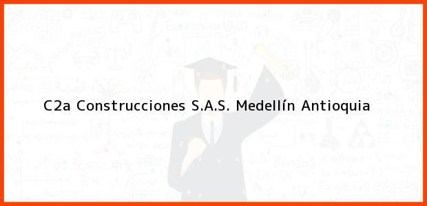 Teléfono, Dirección y otros datos de contacto para C2a Construcciones S.A.S., Medellín, Antioquia, Colombia