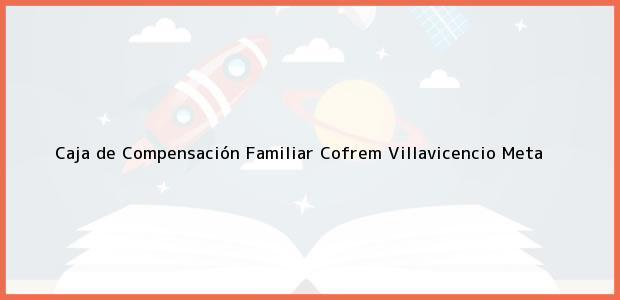 Teléfono, Dirección y otros datos de contacto para Caja de Compensación Familiar Cofrem, Villavicencio, Meta, Colombia