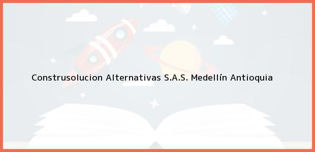 Teléfono, Dirección y otros datos de contacto para Construsolucion Alternativas S.A.S., Medellín, Antioquia, Colombia