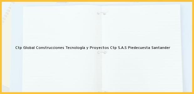 Teléfono, Dirección y otros datos de contacto para Ctp Global Construcciones Tecnología y Proyectos Ctp S.A.S, Piedecuesta, Santander, Colombia