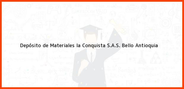 Teléfono, Dirección y otros datos de contacto para Depósito de Materiales la Conquista S.A.S., Bello, Antioquia, Colombia