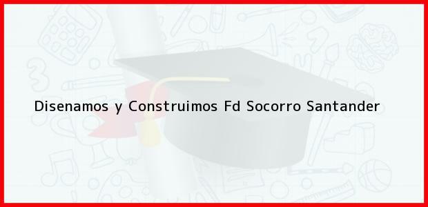 Teléfono, Dirección y otros datos de contacto para Disenamos y Construimos Fd, Socorro, Santander, Colombia