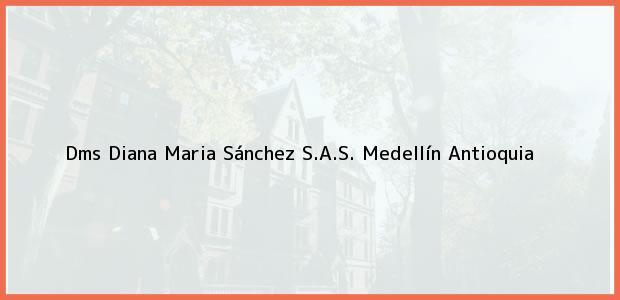 Teléfono, Dirección y otros datos de contacto para Dms Diana Maria Sánchez S.A.S., Medellín, Antioquia, Colombia