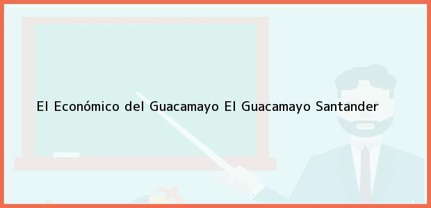 Teléfono, Dirección y otros datos de contacto para El Económico del Guacamayo, El Guacamayo, Santander, Colombia