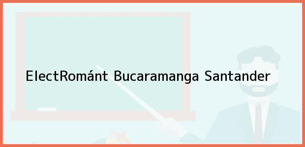 Teléfono, Dirección y otros datos de contacto para ElectRománt, Bucaramanga, Santander, Colombia