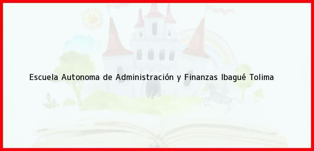 Teléfono, Dirección y otros datos de contacto para Escuela Autonoma de Administración y Finanzas, Ibagué, Tolima, Colombia