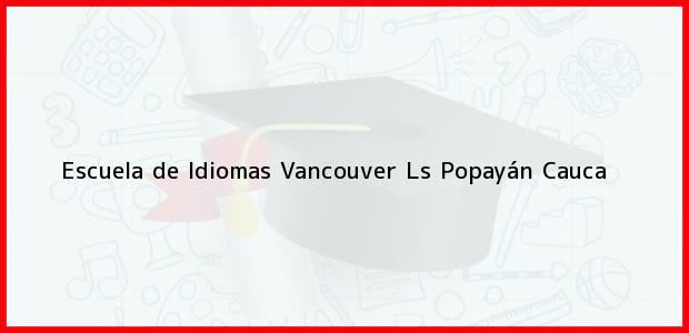 Teléfono, Dirección y otros datos de contacto para Escuela de Idiomas Vancouver Ls, Popayán, Cauca, Colombia