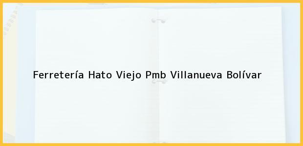 Teléfono, Dirección y otros datos de contacto para Ferretería Hato Viejo Pmb, Villanueva, Bolívar, Colombia