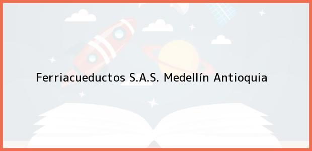 Teléfono, Dirección y otros datos de contacto para Ferriacueductos S.A.S., Medellín, Antioquia, Colombia