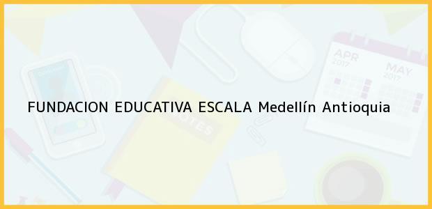 Teléfono, Dirección y otros datos de contacto para FUNDACION EDUCATIVA ESCALA, Medellín, Antioquia, Colombia