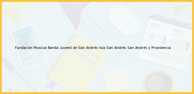 Teléfono, Dirección y otros datos de contacto para Fundación Musical Banda Juvenil de San Andrés Isla, San Andrés, San Andrés y Providencia, Colombia