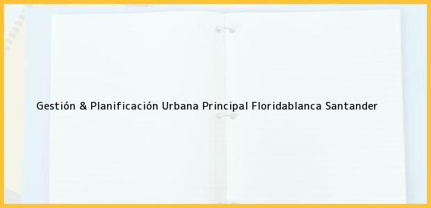 Teléfono, Dirección y otros datos de contacto para Gestión & Planificación Urbana Principal, Floridablanca, Santander, Colombia