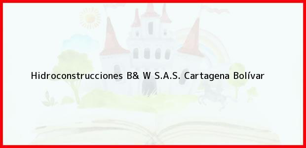 Teléfono, Dirección y otros datos de contacto para Hidroconstrucciones B& W S.A.S., Cartagena, Bolívar, Colombia