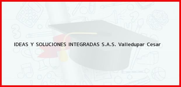 Teléfono, Dirección y otros datos de contacto para Ideas y Soluciones Integradas S.A.S., Valledupar, Cesar, Colombia