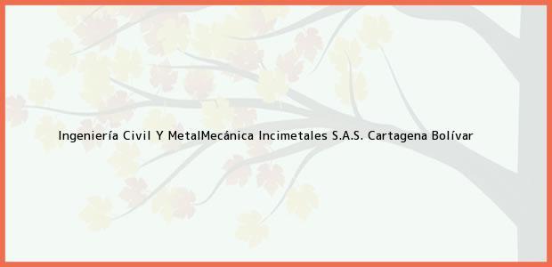 Teléfono, Dirección y otros datos de contacto para Ingeniería Civil Y MetalMecánica Incimetales S.A.S., Cartagena, Bolívar, Colombia