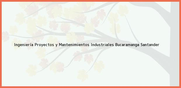 Teléfono, Dirección y otros datos de contacto para Ingeniería Proyectos y Mantenimientos Industriales, Bucaramanga, Santander, Colombia